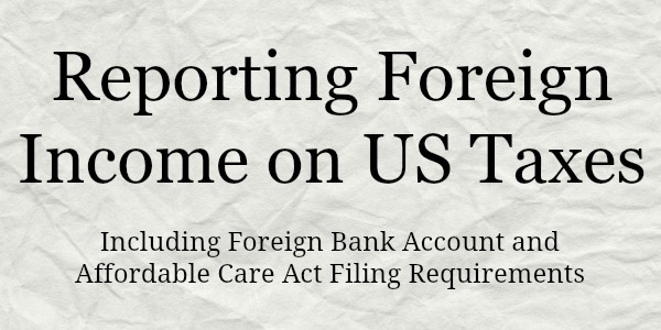 Foreign Income on US Taxes plus Foreign Bank Account and Affordable Care Act Filing Requirements