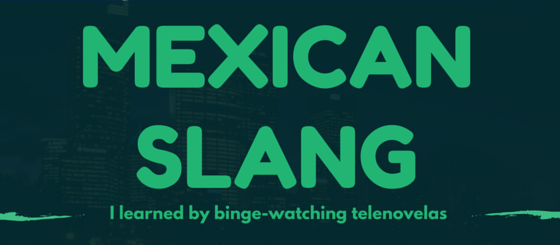 Mexican Slang I Learned By Binge-Watching Telenovelas